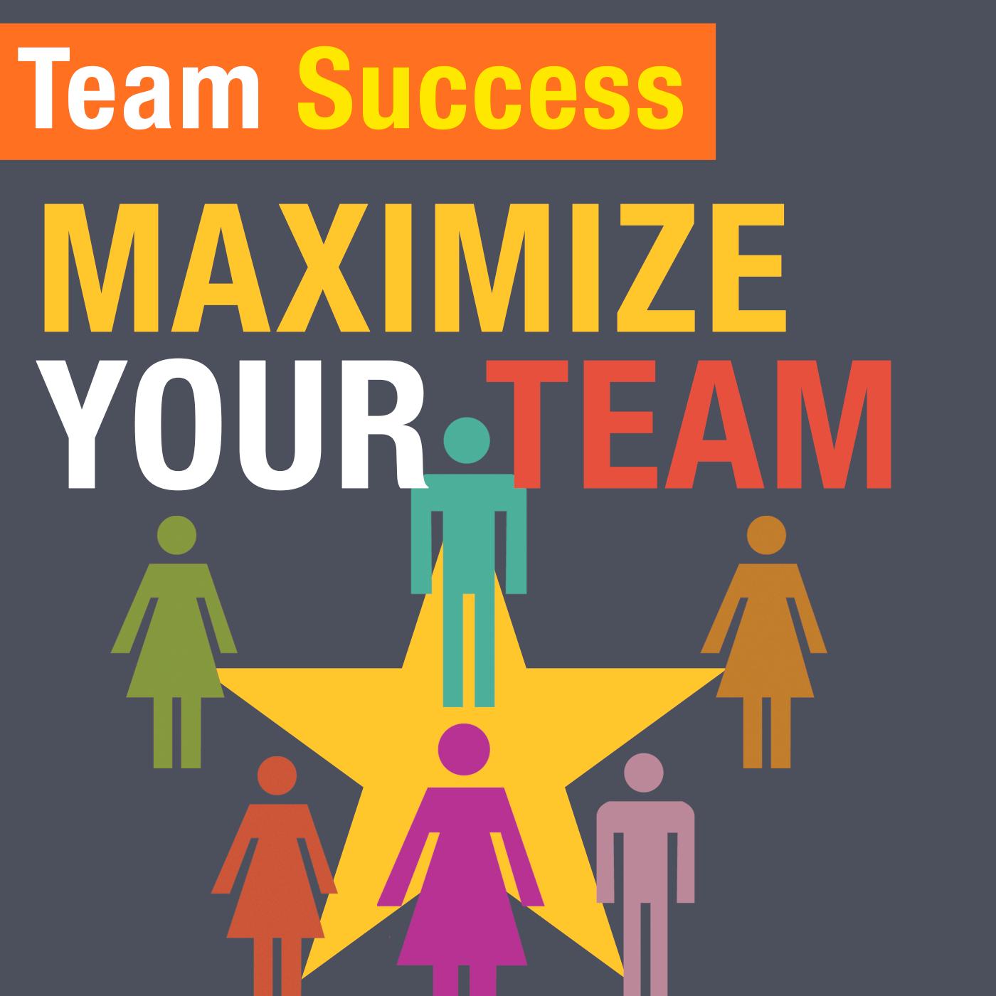 Maximize Your Team - Team Success Podcast