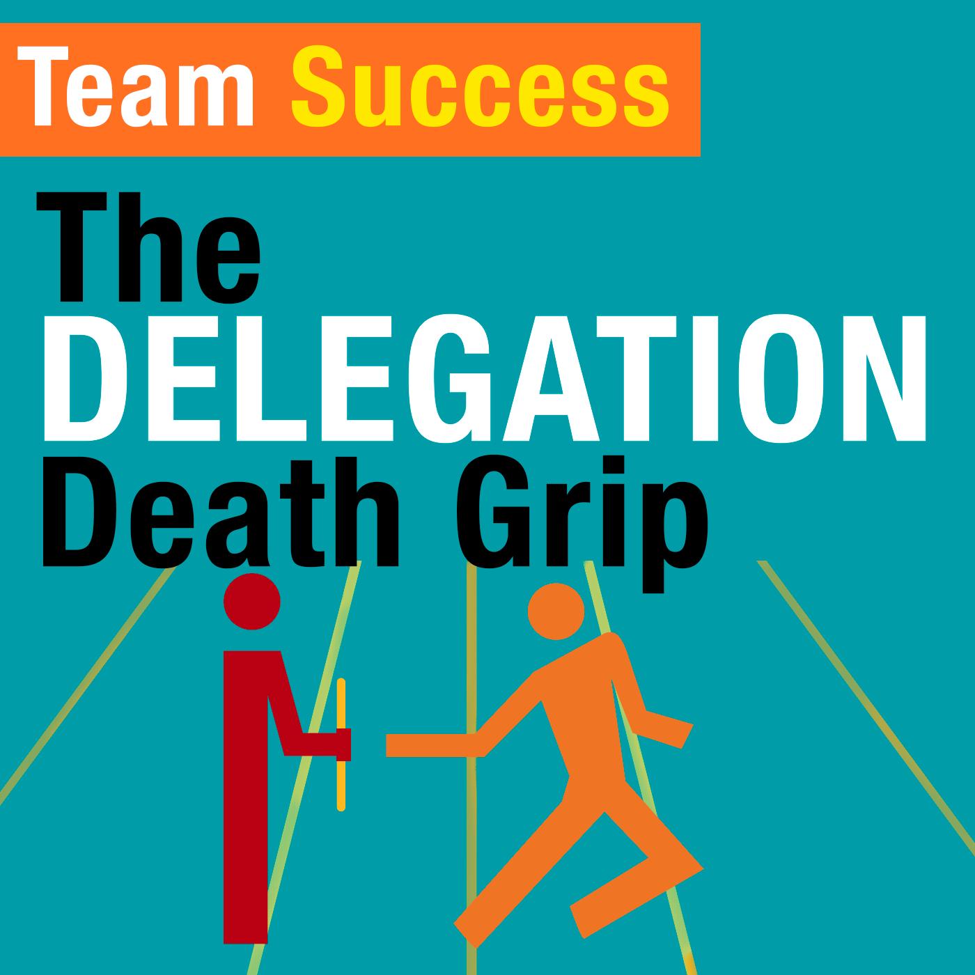 The Delegation Death Grip - Team Success Podcast