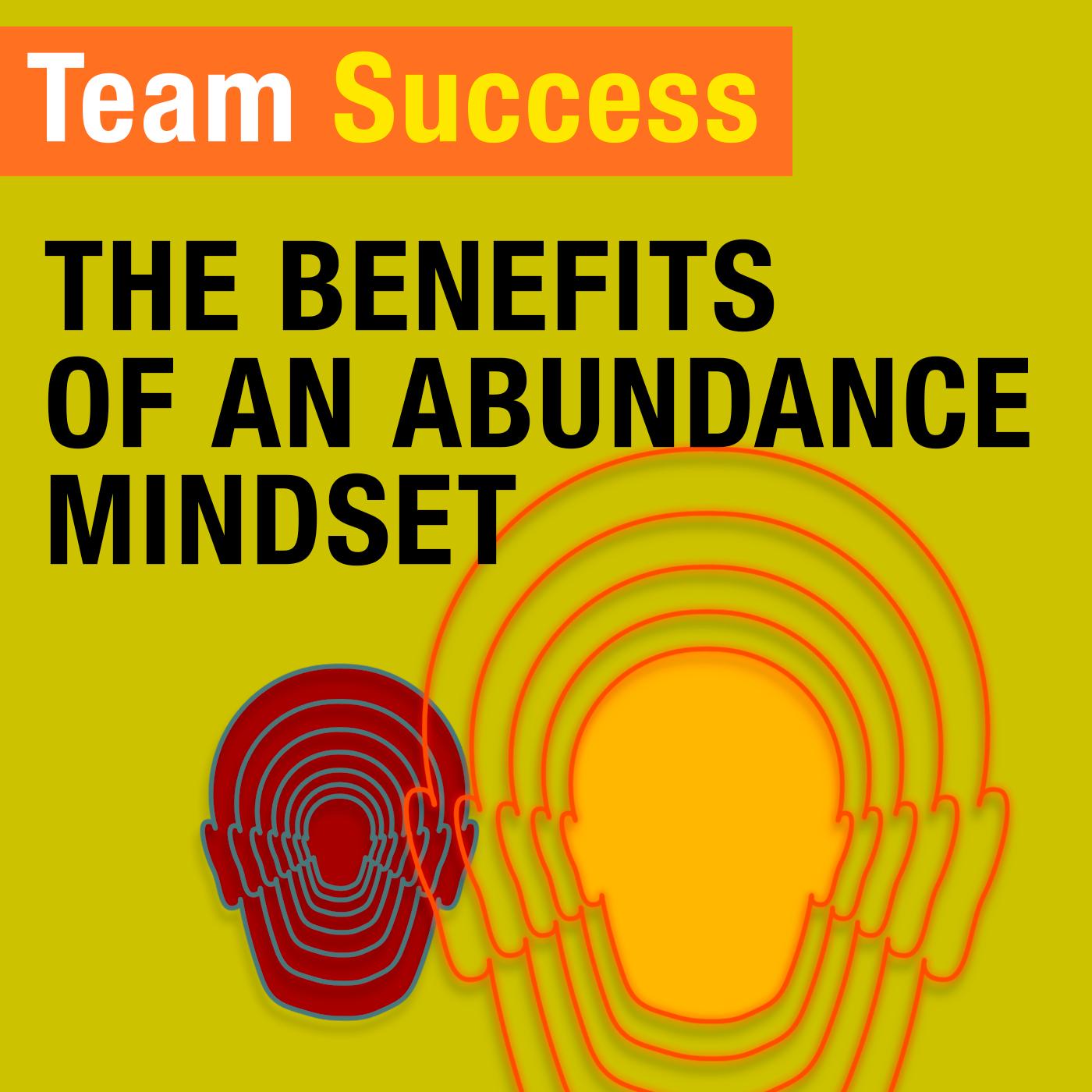 Benefits Of An Abundant Mindset - Team Success Podcast