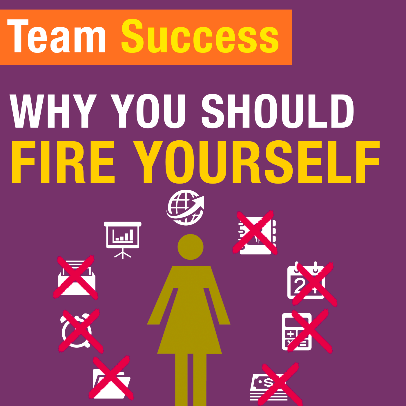 Why You Should Fire Yourself - Team Success Podcast