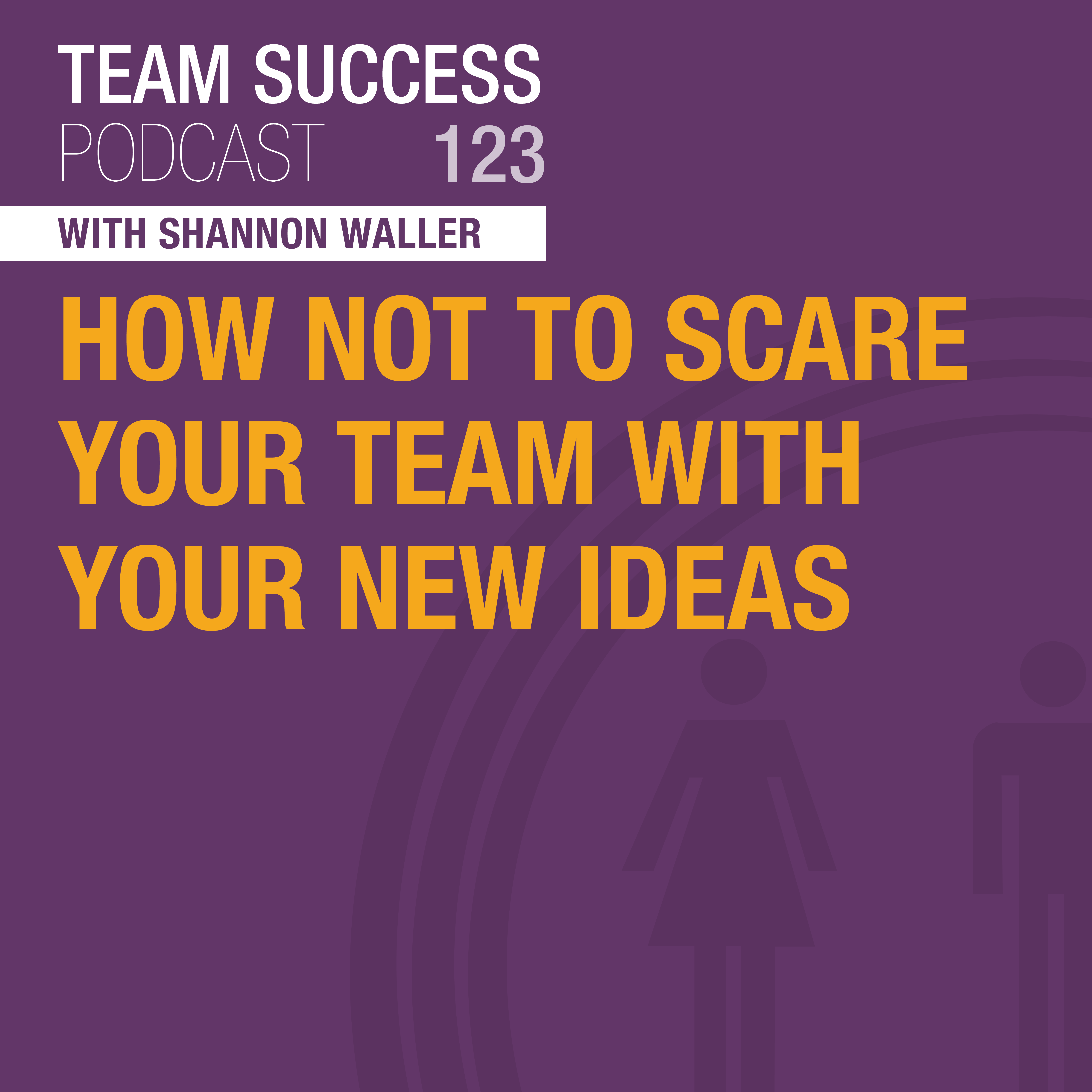 How Not To Scare Your Team With Your New Ideas