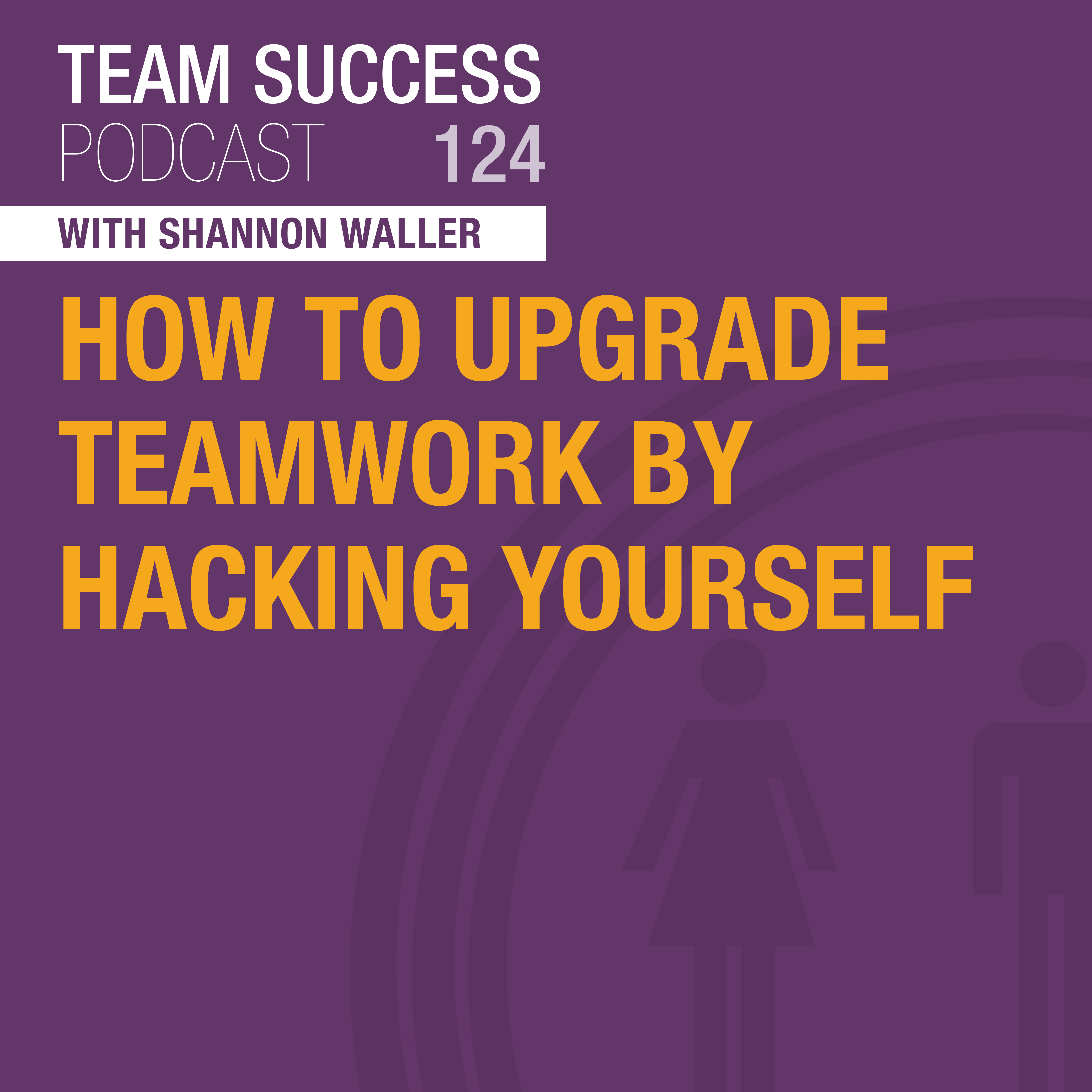 Team Success Podcast - How To Upgrade Teamwork By Hacking Yourself