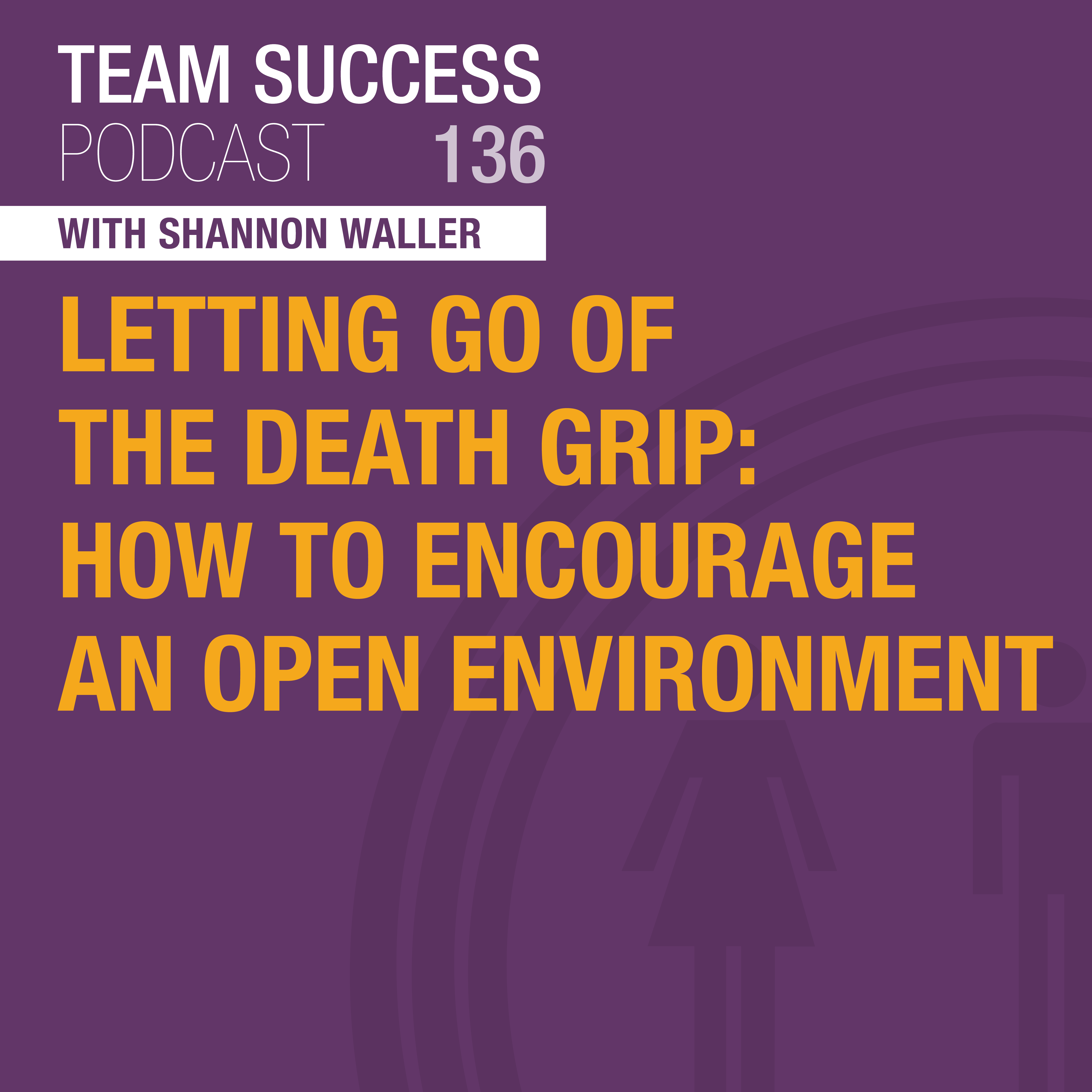 Letting Go Of The Death Grip: How To Encourage An Open Environment