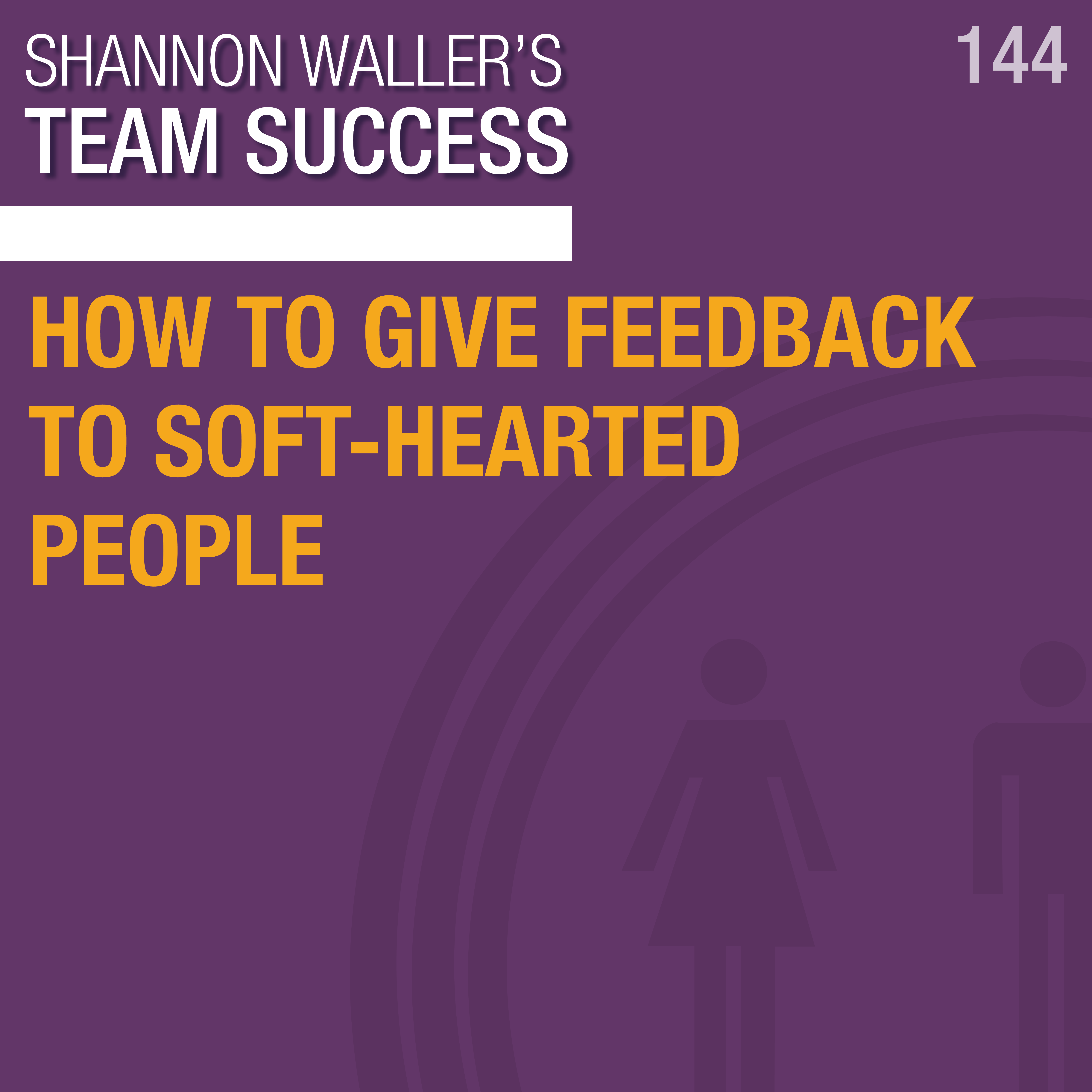 How To Give Feedback To Soft-Hearted People