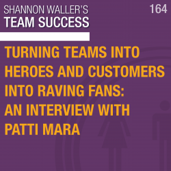 Turning Teams Into Heroes And Customers Into Raving Fans: An Interview With Patti Mara